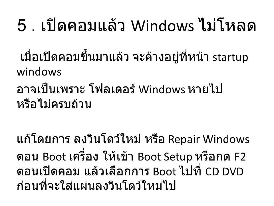 5. เปิดคอมแล้ว Windows ไม่โหลด เมื่อเปิดคอมขึ้นมาแล้ว จะค้างอยู่ที่หน้า startup windows อาจเป็นเพราะ โฟลเดอร์ Windows หายไป หรือไม่ครบถ้วน แก้โดยการ ล