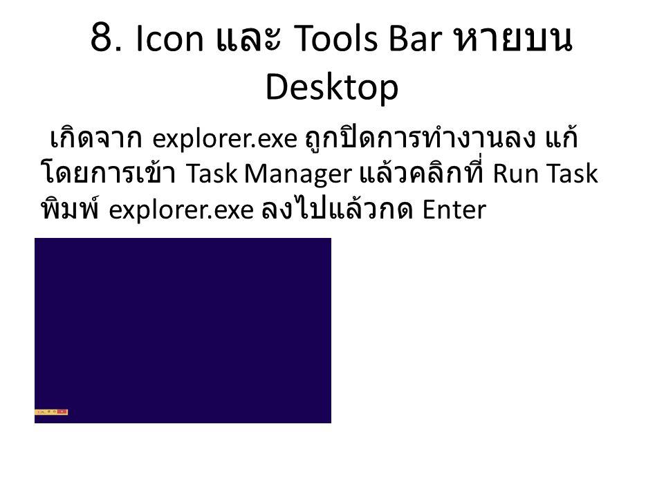 8. Icon และ Tools Bar หายบน Desktop เกิดจาก explorer.exe ถูกปิดการทำงานลง แก้ โดยการเข้า Task Manager แล้วคลิกที่ Run Task พิมพ์ explorer.exe ลงไปแล้ว