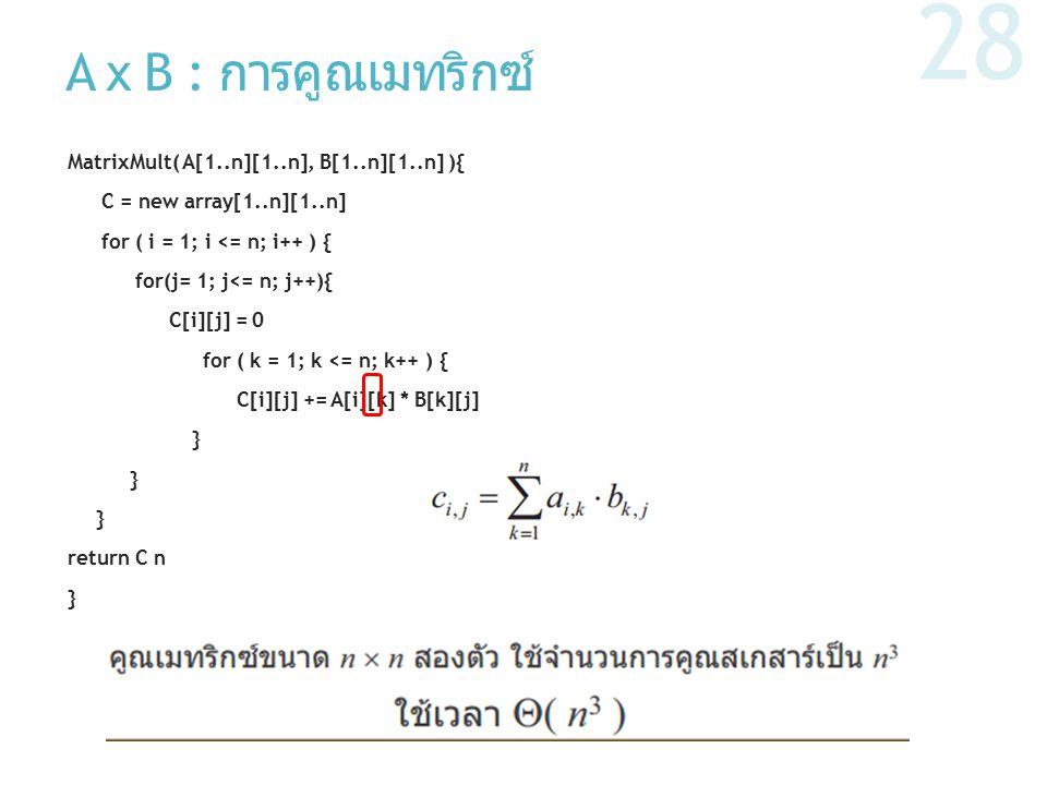 A x B : การคูณเมทริกซ์ MatrixMult( A[1..n][1..n], B[1..n][1..n] ){ C = new array[1..n][1..n] for ( i = 1; i <= n; i++ ) { for(j= 1; j<= n; j++){ C[i][