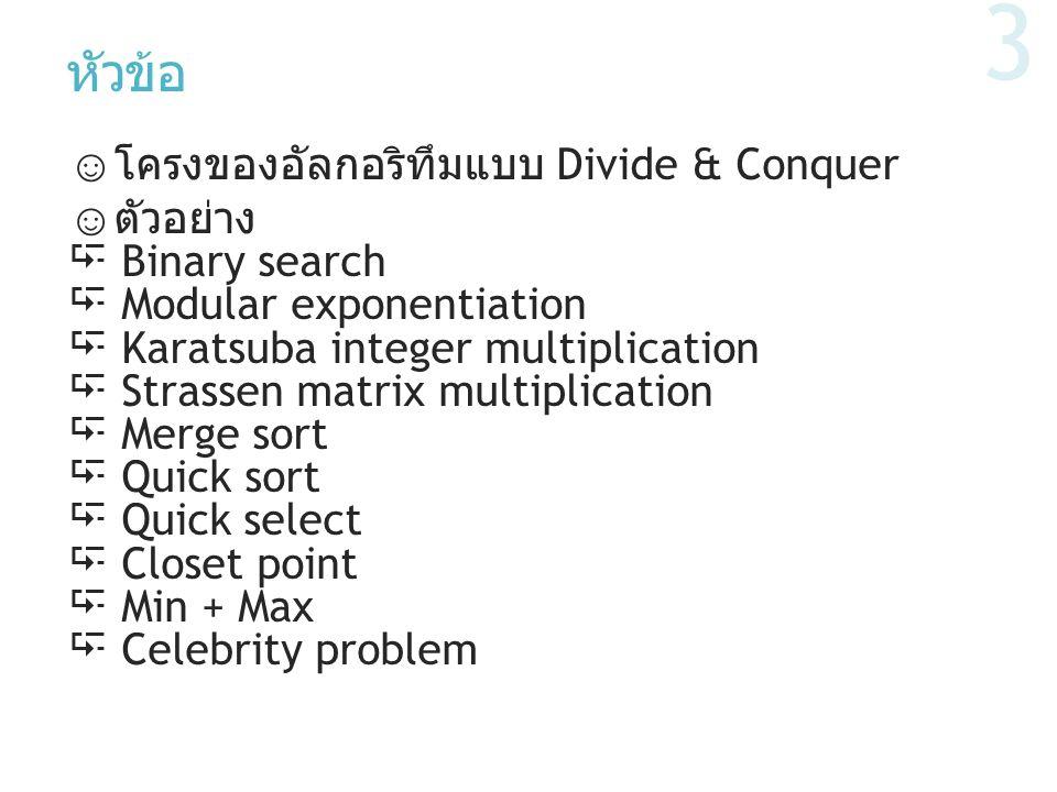 หัวข้อ ☺ โครงของอัลกอริทึมแบบ Divide & Conquer ☺ ตัวอย่าง  Binary search  Modular exponentiation  Karatsuba integer multiplication  Strassen matri