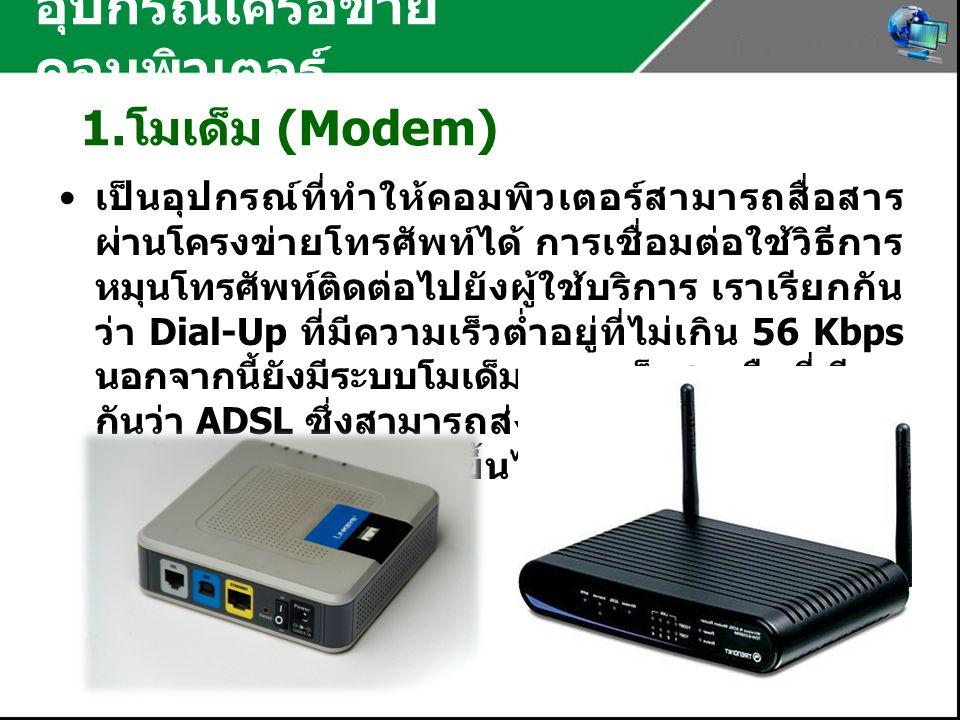 อุปกรณ์เครือข่าย คอมพิวเตอร์ 1. โมเด็ม (Modem) เป็นอุปกรณ์ที่ทำให้คอมพิวเตอร์สามารถสื่อสาร ผ่านโครงข่ายโทรศัพท์ได้ การเชื่อมต่อใช้วิธีการ หมุนโทรศัพท์