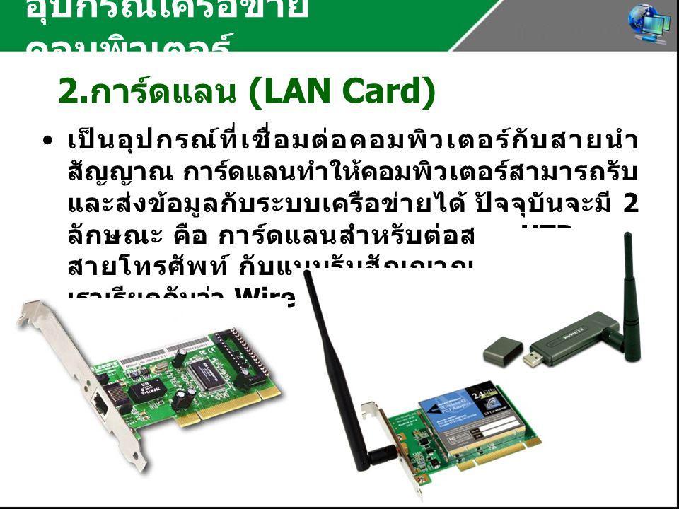 อุปกรณ์เครือข่าย คอมพิวเตอร์ 2. การ์ดแลน (LAN Card) เป็นอุปกรณ์ที่เชื่อมต่อคอมพิวเตอร์กับสายนำ สัญญาณ การ์ดแลนทำให้คอมพิวเตอร์สามารถรับ และส่งข้อมูลกั