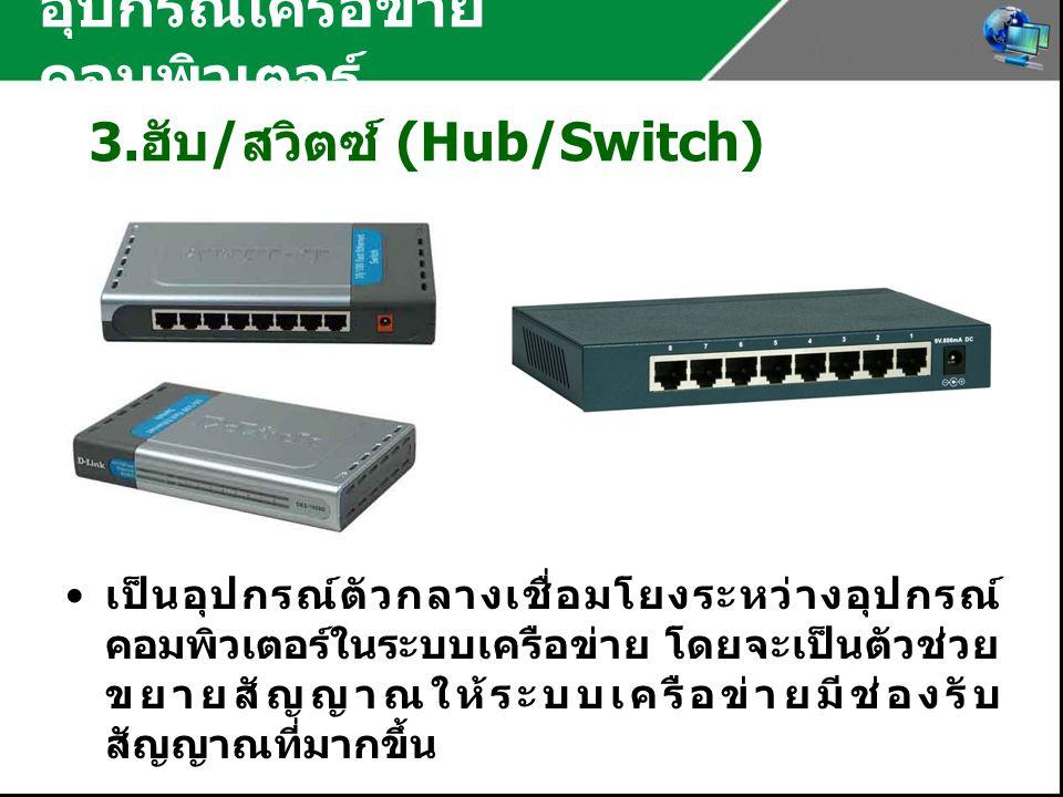 อุปกรณ์เครือข่าย คอมพิวเตอร์ 3. ฮับ / สวิตซ์ (Hub/Switch) เป็นอุปกรณ์ตัวกลางเชื่อมโยงระหว่างอุปกรณ์ คอมพิวเตอร์ในระบบเครือข่าย โดยจะเป็นตัวช่วย ขยายสั