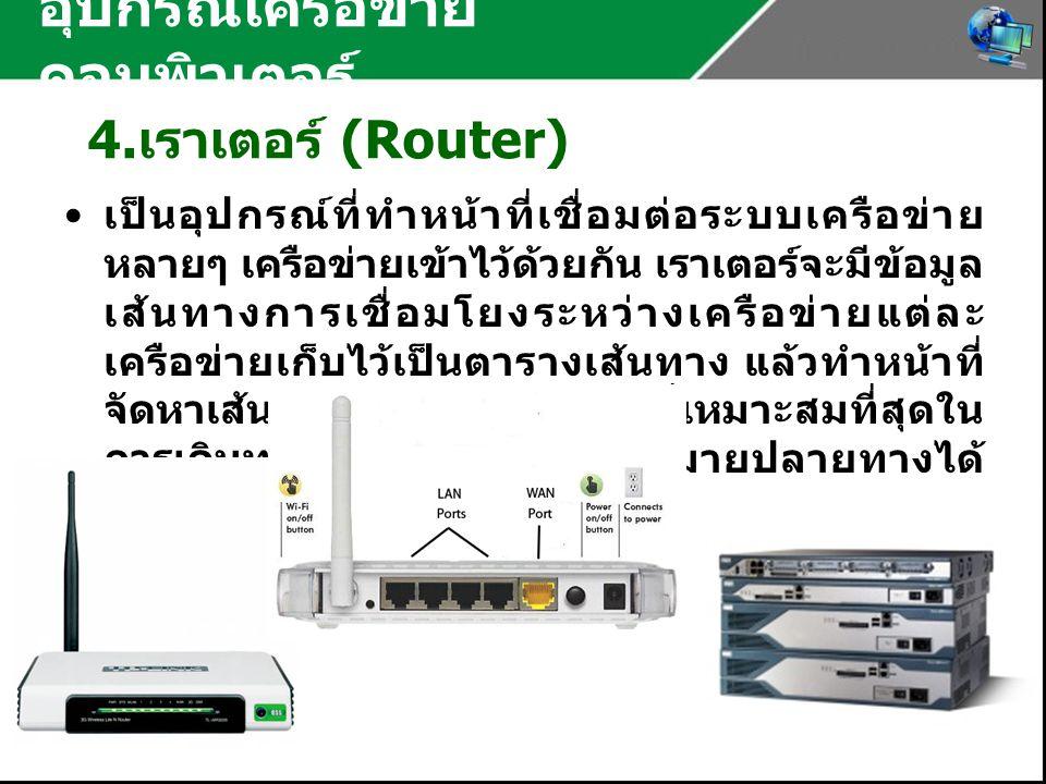 อุปกรณ์เครือข่าย คอมพิวเตอร์ 4. เราเตอร์ (Router) เป็นอุปกรณ์ที่ทำหน้าที่เชื่อมต่อระบบเครือข่าย หลายๆ เครือข่ายเข้าไว้ด้วยกัน เราเตอร์จะมีข้อมูล เส้นท