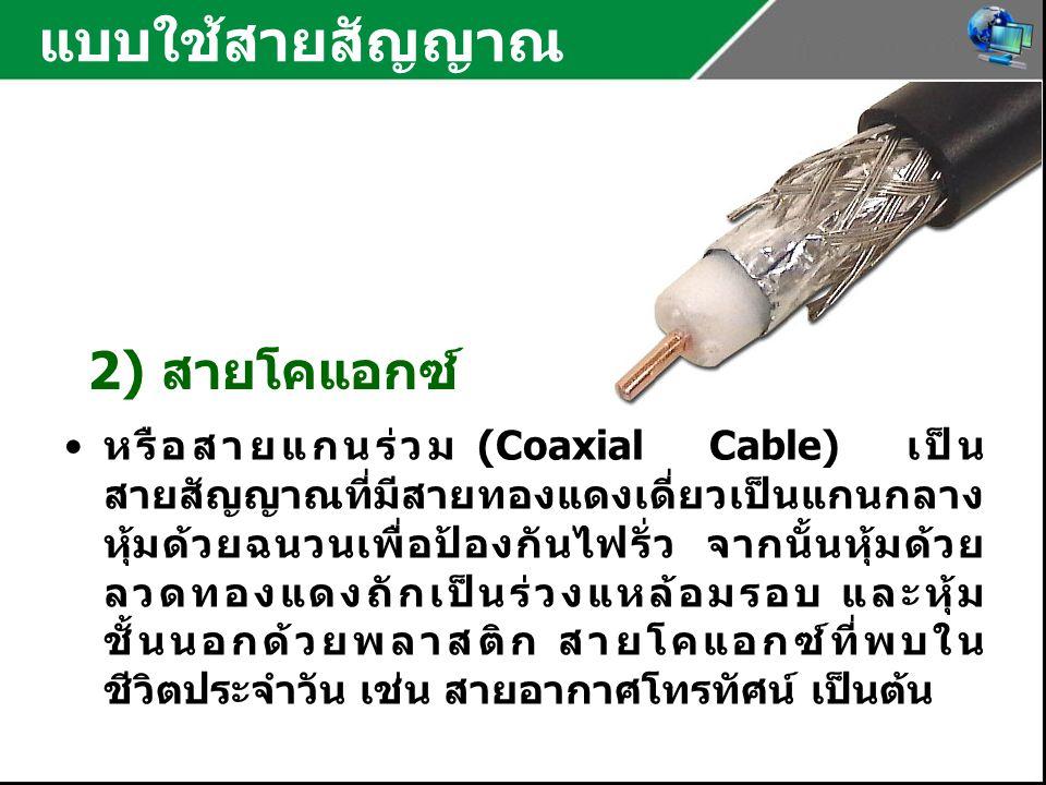 แบบใช้สายสัญญาณ 2) สายโคแอกซ์ หรือสายแกนร่วม (Coaxial Cable) เป็น สายสัญญาณที่มีสายทองแดงเดี่ยวเป็นแกนกลาง หุ้มด้วยฉนวนเพื่อป้องกันไฟรั่ว จากนั้นหุ้มด้วย ลวดทองแดงถักเป็นร่วงแหล้อมรอบ และหุ้ม ชั้นนอกด้วยพลาสติก สายโคแอกซ์ที่พบใน ชีวิตประจำวัน เช่น สายอากาศโทรทัศน์ เป็นต้น