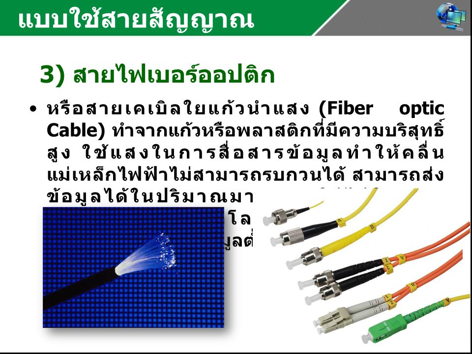 แบบใช้สายสัญญาณ 3) สายไฟเบอร์ออปติก หรือสายเคเบิลใยแก้วนำแสง (Fiber optic Cable) ทำจากแก้วหรือพลาสติกที่มีความบริสุทธิ์ สูง ใช้แสงในการสื่อสารข้อมูลทำให้คลื่น แม่เหล็กไฟฟ้าไม่สามารถรบกวนได้ สามารถส่ง ข้อมูลได้ในปริมาณมาก และใช้ได้ในระยะ ทางไกลถึงหลายกิโลเมตร และเกิดความ ผิดพลาดในการส่งข้อมูลต่ำ แต่มีราคาแพงมาก