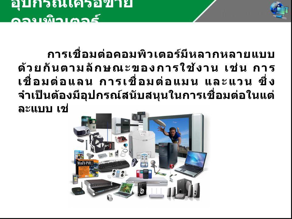 อุปกรณ์เครือข่าย คอมพิวเตอร์ การเชื่อมต่อคอมพิวเตอร์มีหลากหลายแบบ ด้วยกันตามลักษณะของการใช้งาน เช่น การ เชื่อมต่อแลน การเชื่อมต่อแมน และแวน ซึ่ง จำเป็นต้องมีอุปกรณ์สนับสนุนในการเชื่อมต่อในแต่ ละแบบ เช่น