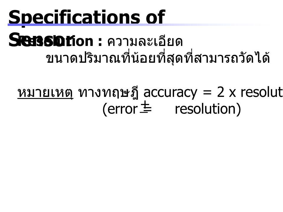 Specifications of Sensor Resolution : ความละเอียด ขนาดปริมาณที่น้อยที่สุดที่สามารถวัดได้ หมายเหตุ ทางทฤษฎี accuracy = 2 x resolution (error = resoluti
