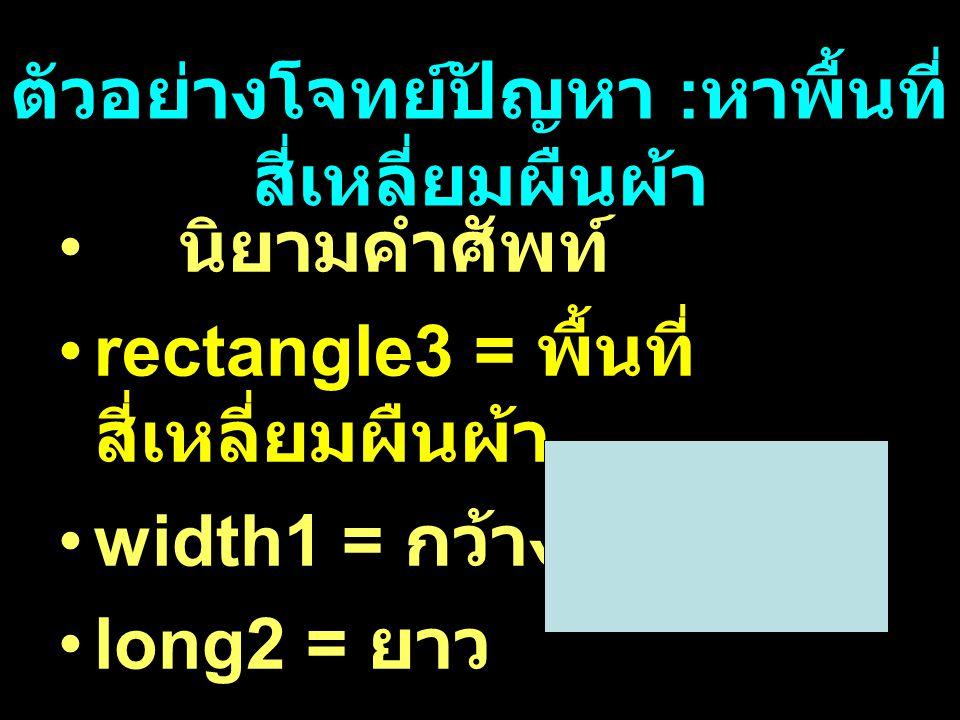 ตัวอย่างโจทย์ปัญหา : หาพื้นที่ สี่เหลี่ยมผืนผ้า นิยามคำศัพท์ rectangle3 = พื้นที่ สี่เหลี่ยมผืนผ้า width1 = กว้าง long2 = ยาว