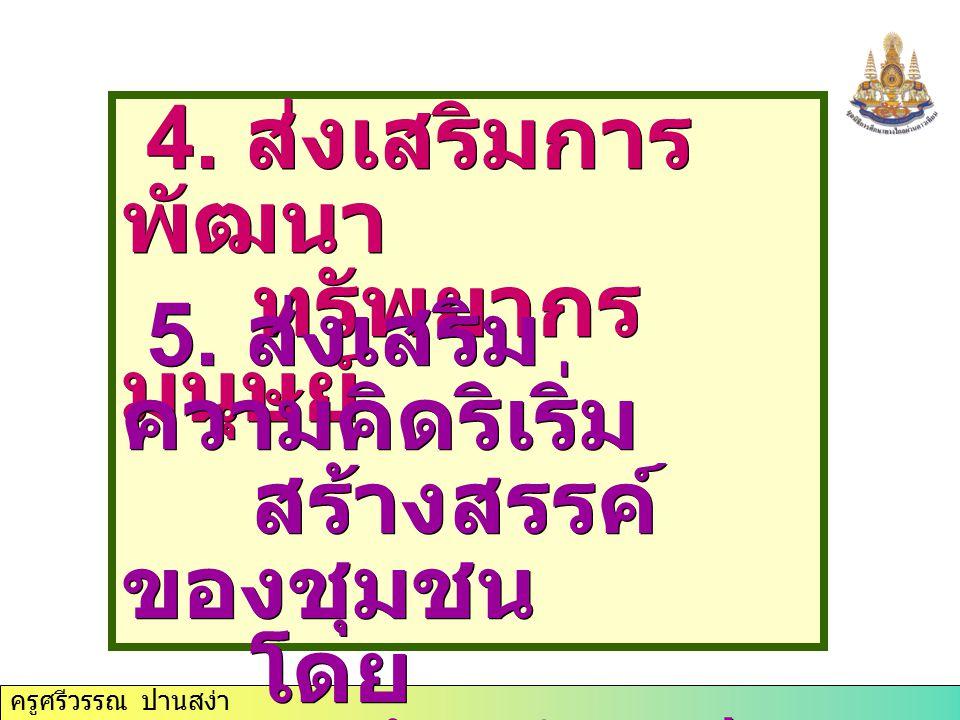 ครูศรีวรรณ ปานสง่า 4. ส่งเสริมการ พัฒนา ทรัพยากร มนุษย์ 4. ส่งเสริมการ พัฒนา ทรัพยากร มนุษย์ 5. ส่งเสริม ความคิดริเริ่ม สร้างสรรค์ ของชุมชน โดย สอดคล้