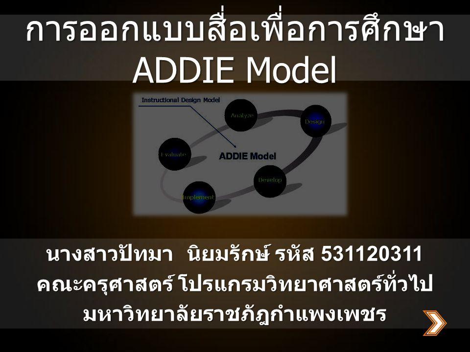 การออกแบบสื่อเพื่อการศึกษา ADDIE Model นางสาวปัทมานิยมรักษ์ รหัส 531120311 คณะครุศาสตร์ โปรแกรมวิทยาศาสตร์ทั่วไป มหาวิทยาลัยราชภัฎกำแพงเพชร