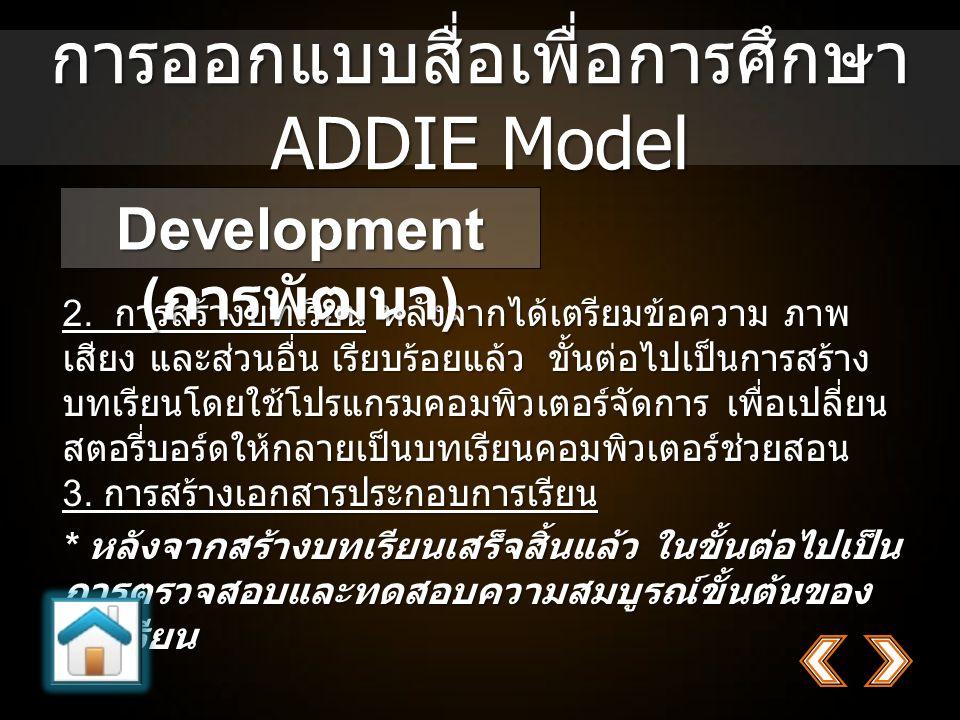 การออกแบบสื่อเพื่อการศึกษา ADDIE Model 2. การสร้างบทเรียน หลังจากได้เตรียมข้อความ ภาพ เสียง และส่วนอื่น เรียบร้อยแล้ว ขั้นต่อไปเป็นการสร้าง บทเรียนโดย