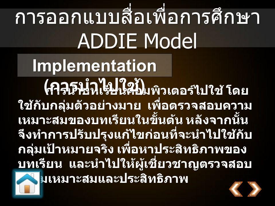 การออกแบบสื่อเพื่อการศึกษา ADDIE Model การนำบทเรียนคอมพิวเตอร์ไปใช้ โดย ใช้กับกลุ่มตัวอย่างมาย เพื่อตรวจสอบความ เหมาะสมของบทเรียนในขั้นต้น หลังจากนั้น จึงทำการปรับปรุงแก้ไขก่อนที่จะนำไปใช้กับ กลุ่มเป้าหมายจริง เพื่อหาประสิทธิภาพของ บทเรียน และนำไปให้ผู้เชี่ยวชาญตรวจสอบ ความเหมาะสมและประสิทธิภาพ การนำบทเรียนคอมพิวเตอร์ไปใช้ โดย ใช้กับกลุ่มตัวอย่างมาย เพื่อตรวจสอบความ เหมาะสมของบทเรียนในขั้นต้น หลังจากนั้น จึงทำการปรับปรุงแก้ไขก่อนที่จะนำไปใช้กับ กลุ่มเป้าหมายจริง เพื่อหาประสิทธิภาพของ บทเรียน และนำไปให้ผู้เชี่ยวชาญตรวจสอบ ความเหมาะสมและประสิทธิภาพ Implementation ( การนำไปใช้ )