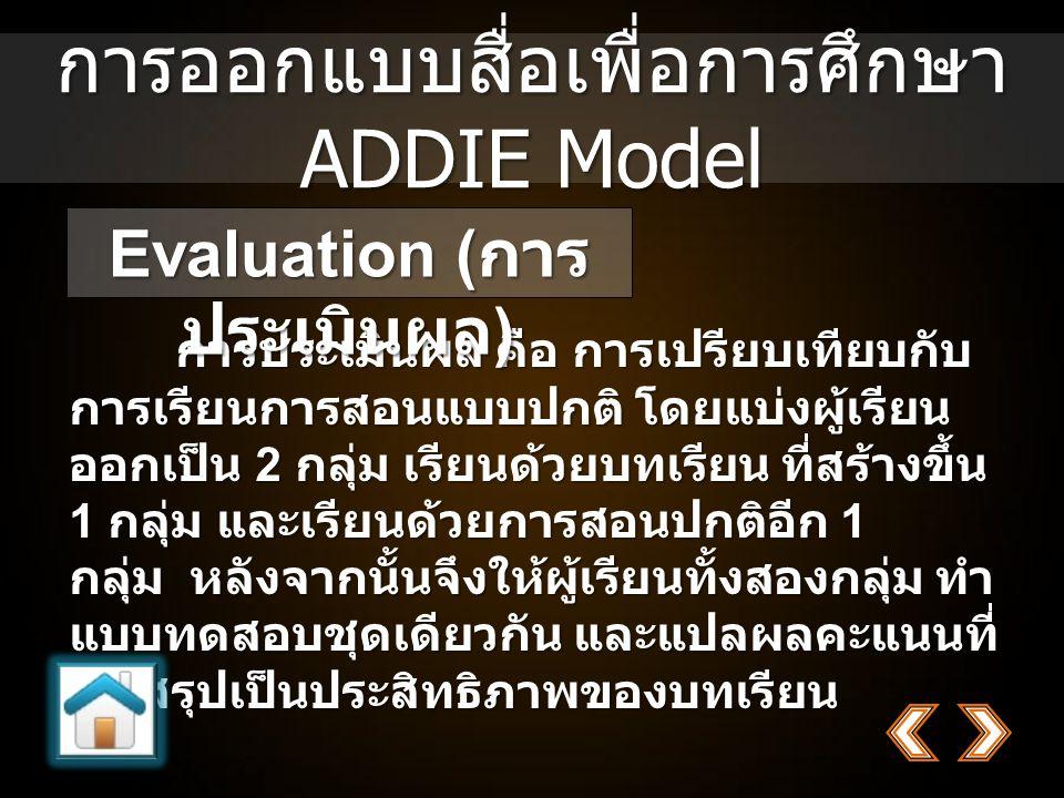 การออกแบบสื่อเพื่อการศึกษา ADDIE Model การประเมินผล คือ การเปรียบเทียบกับ การเรียนการสอนแบบปกติ โดยแบ่งผู้เรียน ออกเป็น 2 กลุ่ม เรียนด้วยบทเรียน ที่สร