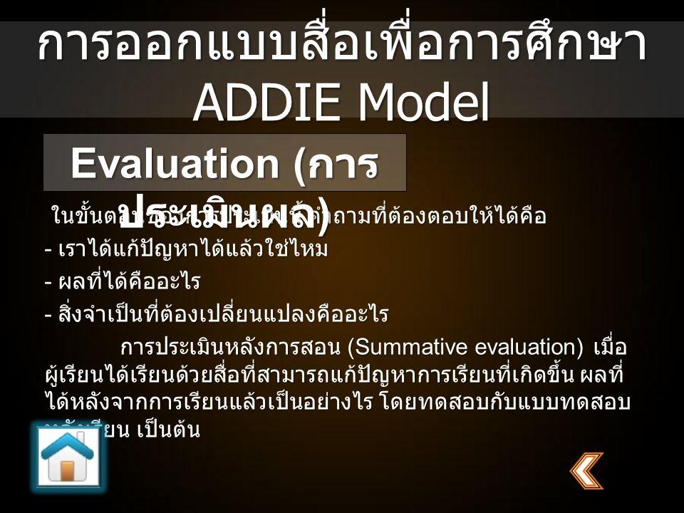 การออกแบบสื่อเพื่อการศึกษา ADDIE Model ในขั้นตอนของการประเมินนี้ คำถามที่ต้องตอบให้ได้คือ - เราได้แก้ปัญหาได้แล้วใช่ไหม - ผลที่ได้คืออะไร - สิ่งจำเป็น