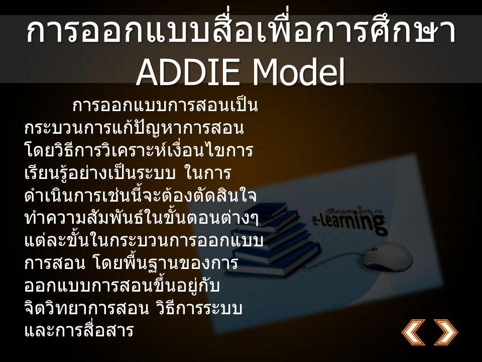 การออกแบบสื่อเพื่อการศึกษา ADDIE Model การออกแบบการสอนเป็น กระบวนการแก้ปัญหาการสอน โดยวิธีการวิเคราะห์เงื่อนไขการ เรียนรู้อย่างเป็นระบบ ในการ ดำเนินการเช่นนี้จะต้องตัดสินใจ ทำความสัมพันธ์ในขั้นตอนต่างๆ แต่ละขั้นในกระบวนการออกแบบ การสอน โดยพื้นฐานของการ ออกแบบการสอนขึ้นอยู่กับ จิตวิทยาการสอน วิธีการระบบ และการสื่อสาร