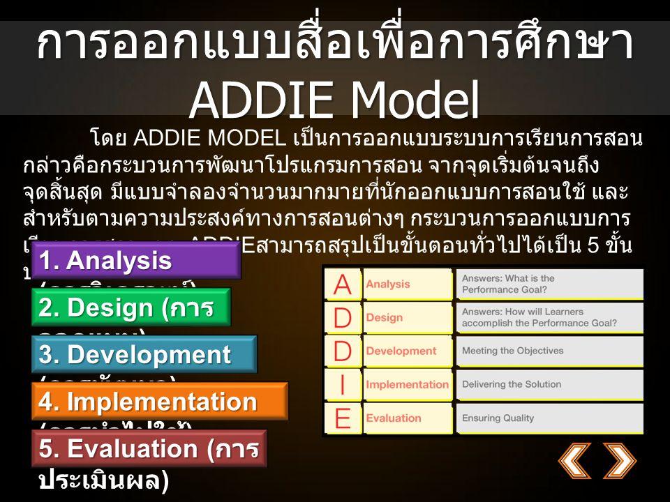 การออกแบบสื่อเพื่อการศึกษา ADDIE Model โดย ADDIE MODEL เป็นการออกแบบระบบการเรียนการสอน กล่าวคือกระบวนการพัฒนาโปรแกรมการสอน จากจุดเริ่มต้นจนถึง จุดสิ้นสุด มีแบบจำลองจำนวนมากมายที่นักออกแบบการสอนใช้ และ สำหรับตามความประสงค์ทางการสอนต่างๆ กระบวนการออกแบบการ เรียนการสอนแบบ ADDIE สามารถสรุปเป็นขั้นตอนทั่วไปได้เป็น 5 ขั้น ประกอบไปด้วย 1.