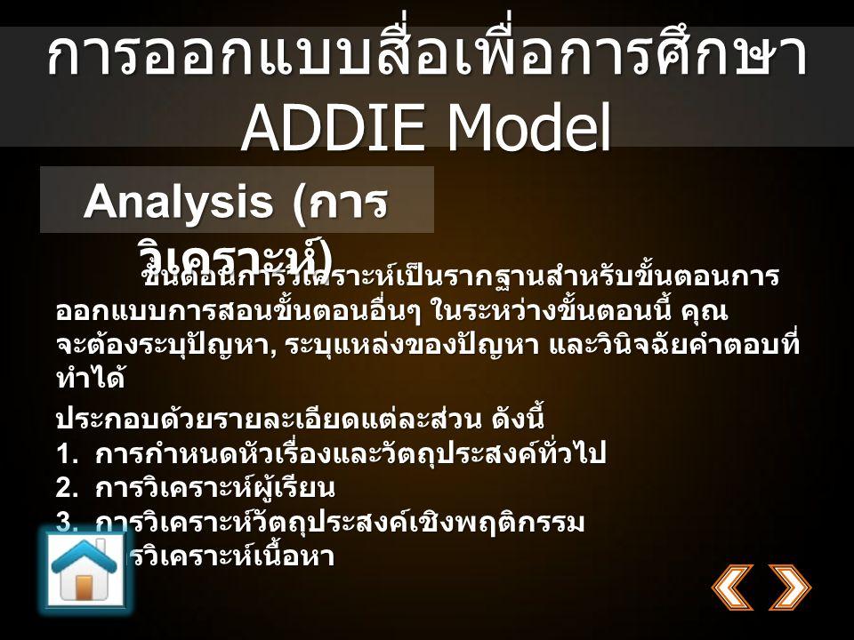 การออกแบบสื่อเพื่อการศึกษา ADDIE Model ขั้นตอนการวิเคราะห์เป็นรากฐานสำหรับขั้นตอนการ ออกแบบการสอนขั้นตอนอื่นๆ ในระหว่างขั้นตอนนี้ คุณ จะต้องระบุปัญหา, ระบุแหล่งของปัญหา และวินิจฉัยคำตอบที่ ทำได้ ประกอบด้วยรายละเอียดแต่ละส่วน ดังนี้ 1.