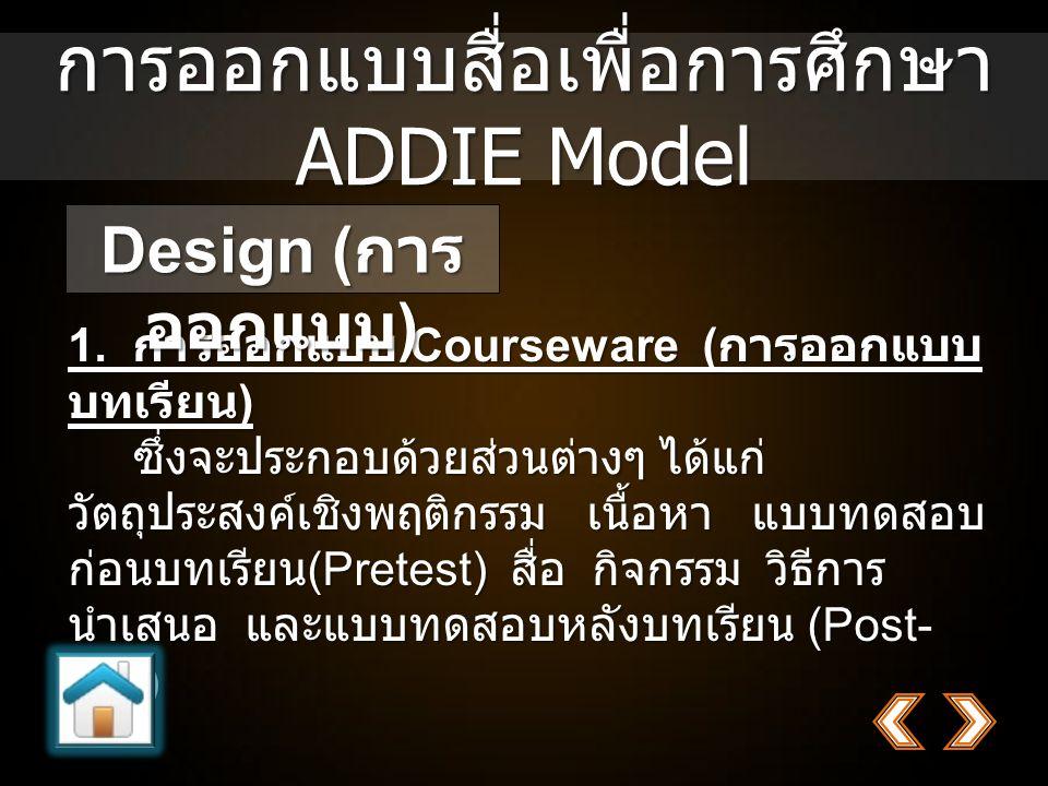 การออกแบบสื่อเพื่อการศึกษา ADDIE Model 1. การออกแบบ Courseware ( การออกแบบ บทเรียน ) ซึ่งจะประกอบด้วยส่วนต่างๆ ได้แก่ วัตถุประสงค์เชิงพฤติกรรม เนื้อหา