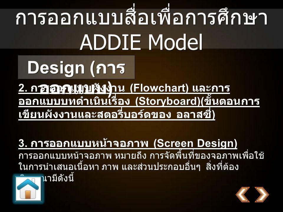 การออกแบบสื่อเพื่อการศึกษา ADDIE Model 2. การออกแบบผังงาน (Flowchart) และการ ออกแบบบทดำเนินเรื่อง (Storyboard)( ขั้นตอนการ เขียนผังงานและสตอรี่บอร์ดขอ