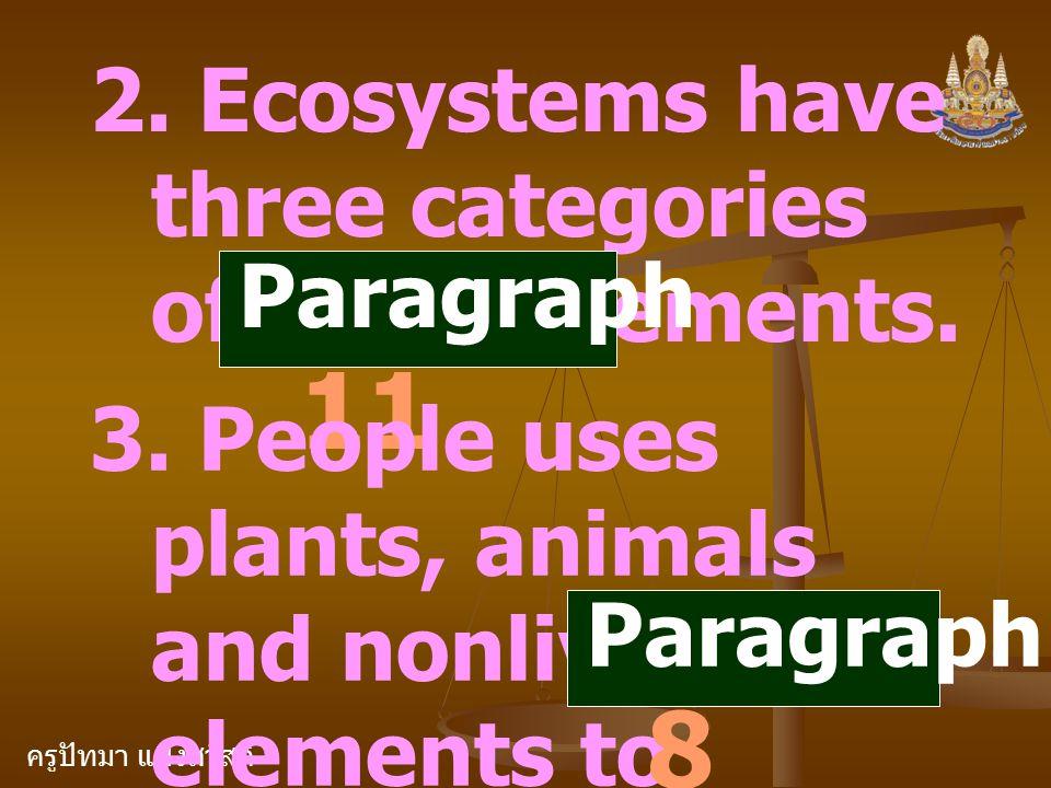 ครูปัทมา แฝงสวัสดิ์ 2. Ecosystems have three categories of living elements. Paragraph 11 3. People uses plants, animals and nonliving elements to prod