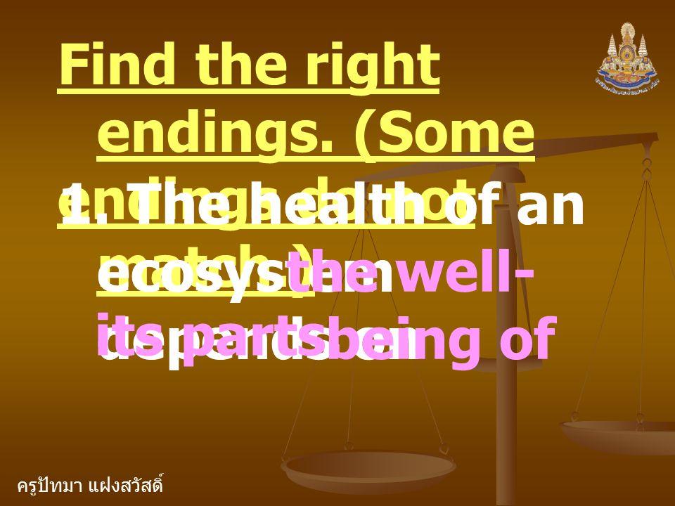 ครูปัทมา แฝงสวัสดิ์ Find the right endings. (Some endings do not match.) 1. The health of an ecosystem depends on the well- being of its parts.