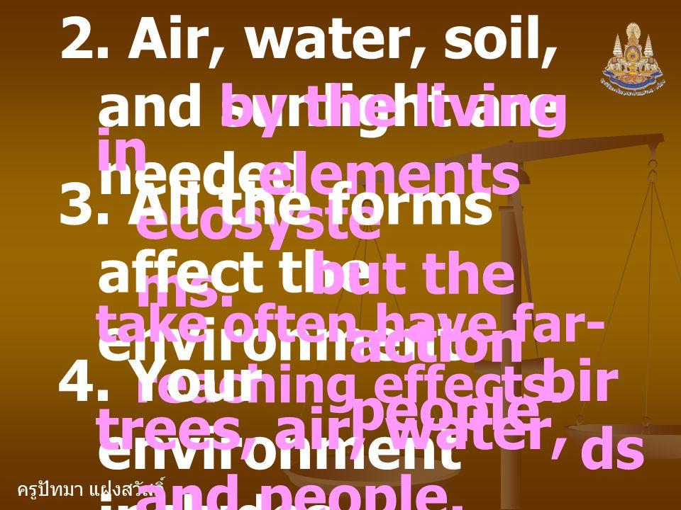 ครูปัทมา แฝงสวัสดิ์ 2. Air, water, soil, and sunlight are needed by the living elements in ecosyste ms. 3. All the forms affect the environment but th