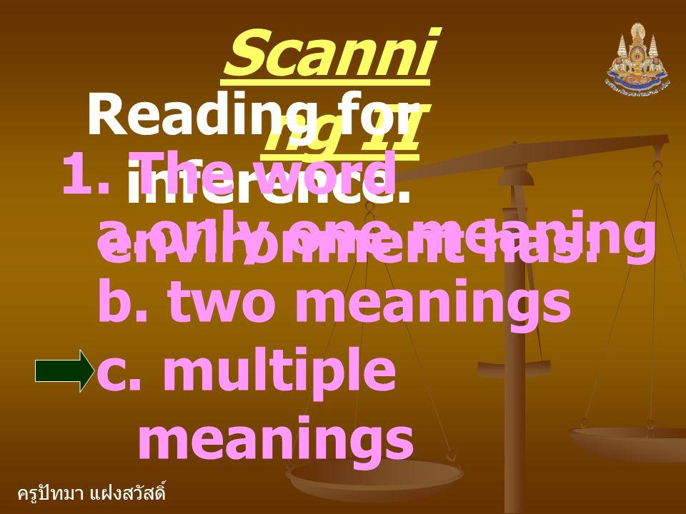 ครูปัทมา แฝงสวัสดิ์ Scanni ng II Reading for inference. 1. The word environment has: a.only one meaning b. two meanings c. multiple meanings