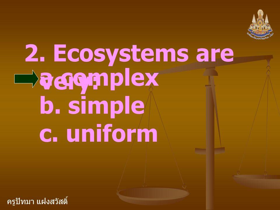 ครูปัทมา แฝงสวัสดิ์ 2. Ecosystems are very: a.complex b. simple c. uniform