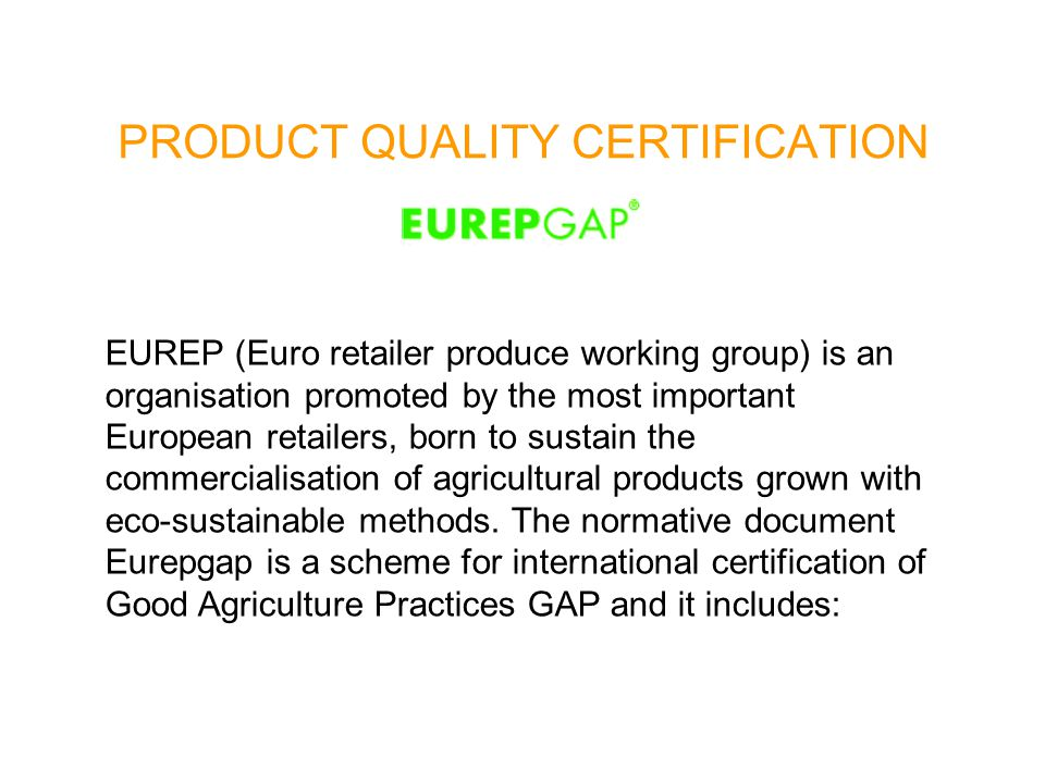 PRODUCT QUALITY CERTIFICATION EUREP (Euro retailer produce working group) is an organisation promoted by the most important European retailers, born to sustain the commercialisation of agricultural products grown with eco-sustainable methods.