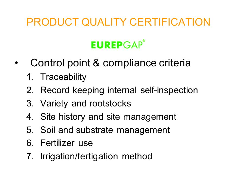 Control point & compliance criteria 1.Traceability 2.Record keeping internal self-inspection 3.Variety and rootstocks 4.Site history and site management 5.Soil and substrate management 6.Fertilizer use 7.Irrigation/fertigation method