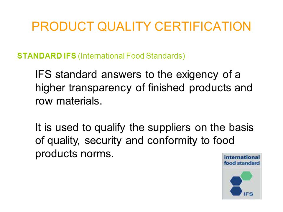 PRODUCT QUALITY CERTIFICATION STANDARD IFS (International Food Standards) It has the following requirements: - quality management (use of a documented system for quality management and of a HACCP system) - responsibility of the direction (pledge of the direction, re- examination and orientation towards the client) - resources management (resources, staff, seats and facilities) - product realisation - measuring processes, analysis and improvements