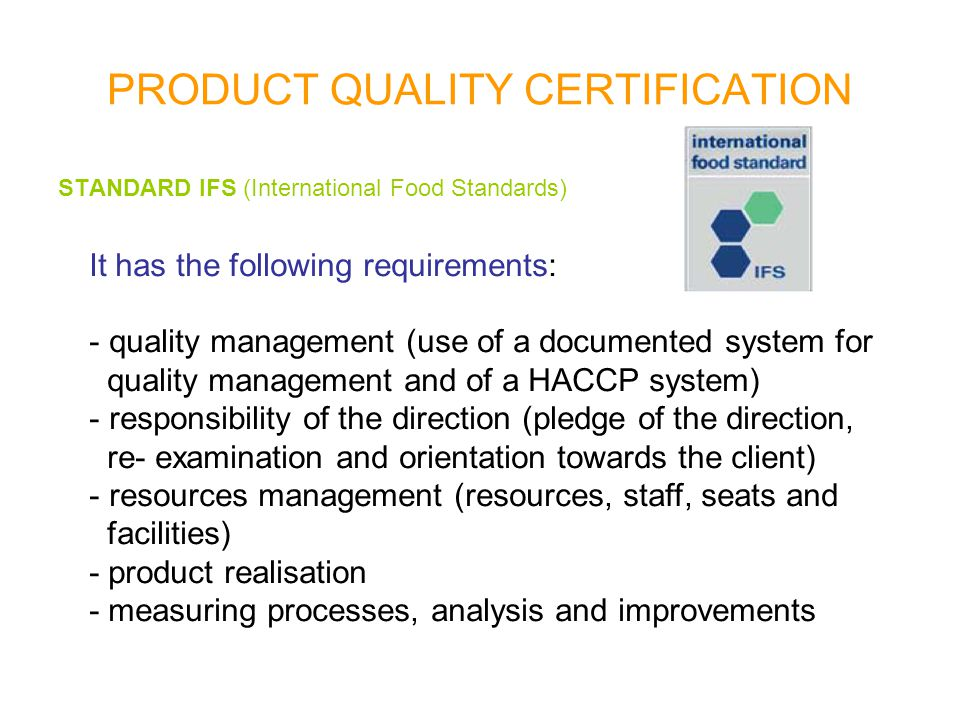 PRODUCT QUALITY CERTIFICATION STANDARD IFS (International Food Standards) It has the following requirements: - quality management (use of a documented