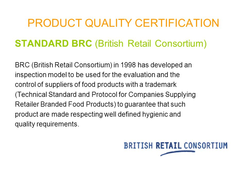 PRODUCT QUALITY CERTIFICATION STANDARD BRC (British Retail Consortium) BRC (British Retail Consortium) in 1998 has developed an inspection model to be