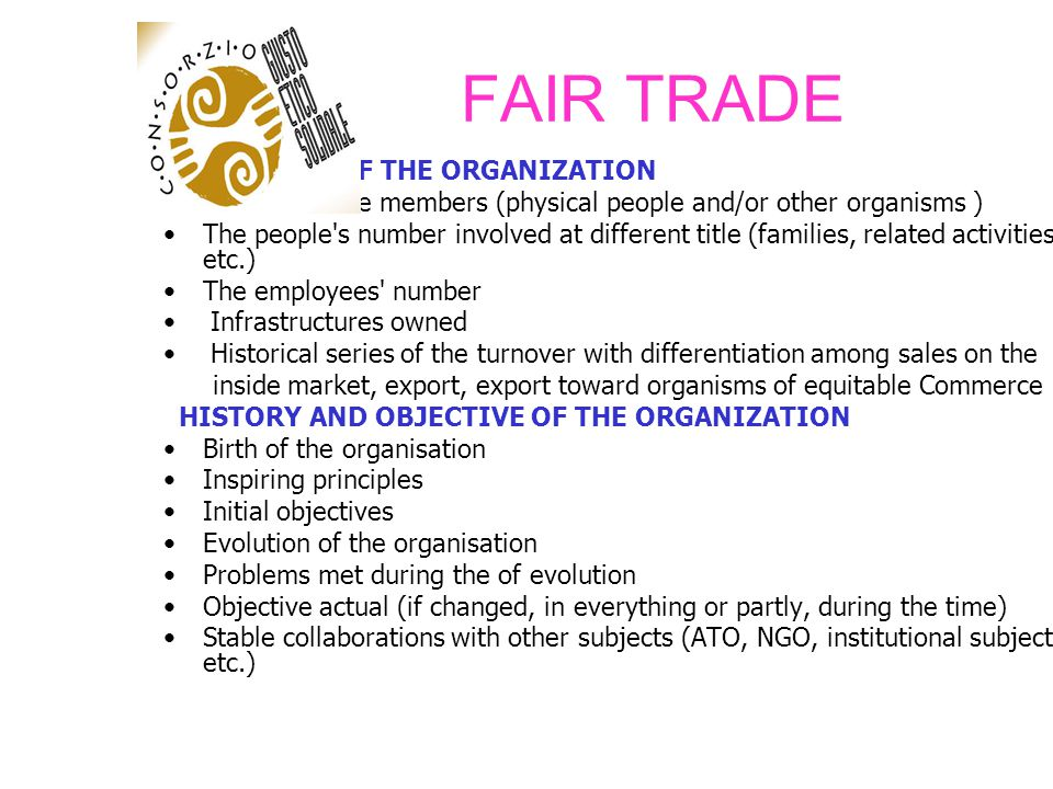 FAIR TRADE VERIFICATION OF THE SUBSTANTIAL CRITERIAS INCOME OF THE PRODUCERS/WORKERS Type of established working relations (salaried, to piecework, etc.) The relationship of job constitutes the only source of income of the producer or it deals with an integrative income The producer s income (differentiation for roles and function) Legal (Minimum) salary of the Country (if it exists) Real average salary Transparent price of some reference products (total composition of the price FOB of the product, from the raw materials to the final administrative costs) Modality of remuneration of the producers and possibility of pre financing (if it deals with export)
