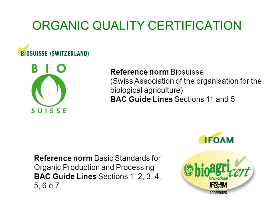 ORGANIC QUALITY CERTIFICATION Reference norm Biosuisse (Swiss Association of the organisation for the biological agriculture) BAC Guide Lines Sections 11 and 5 Reference norm Basic Standards for Organic Production and Processing BAC Guide Lines Sections 1, 2, 3, 4, 5, 6 e 7