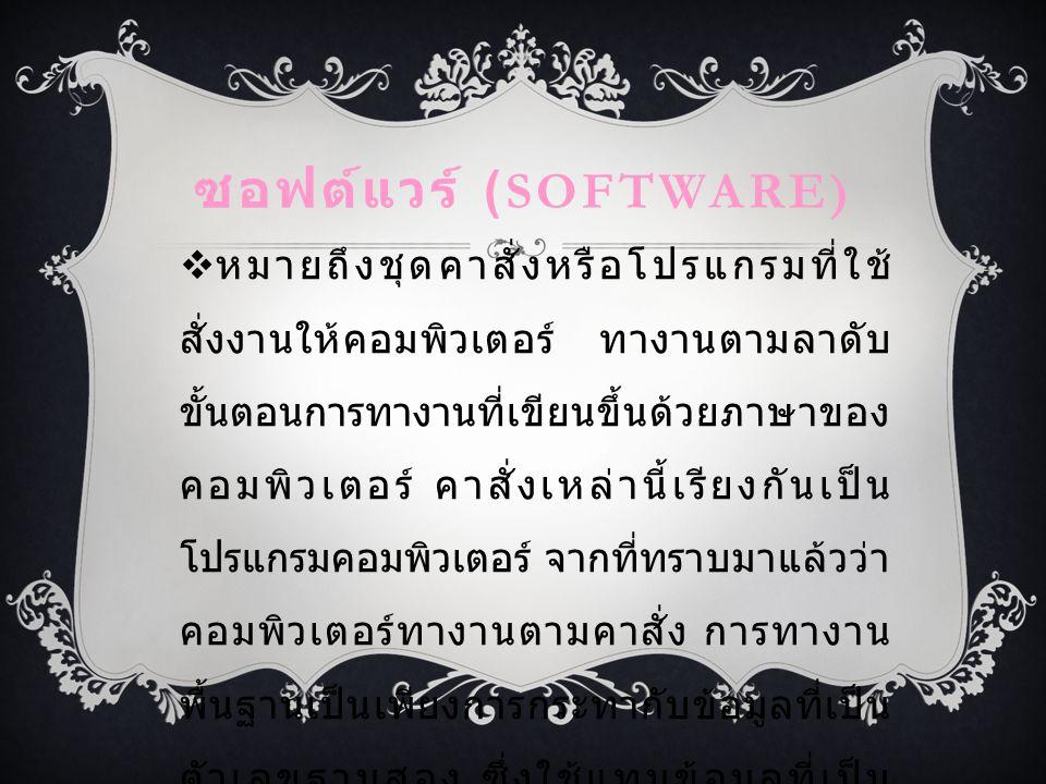 ซอฟต์แวร์ (SOFTWARE)  หมายถึงชุดคาสั่งหรือโปรแกรมที่ใช้ สั่งงานให้คอมพิวเตอร์ ทางานตามลาดับ ขั้นตอนการทางานที่เขียนขึ้นด้วยภาษาของ คอมพิวเตอร์ คาสั่งเหล่านี้เรียงกันเป็น โปรแกรมคอมพิวเตอร์ จากที่ทราบมาแล้วว่า คอมพิวเตอร์ทางานตามคาสั่ง การทางาน พื้นฐานเป็นเพียงการกระทากับข้อมูลที่เป็น ตัวเลขฐานสอง ซึ่งใช้แทนข้อมูลที่เป็น ตัวเลข ตัวอักษร รูปภาพ หรือแม้แต่เป็น เสียงพูดก็ได้