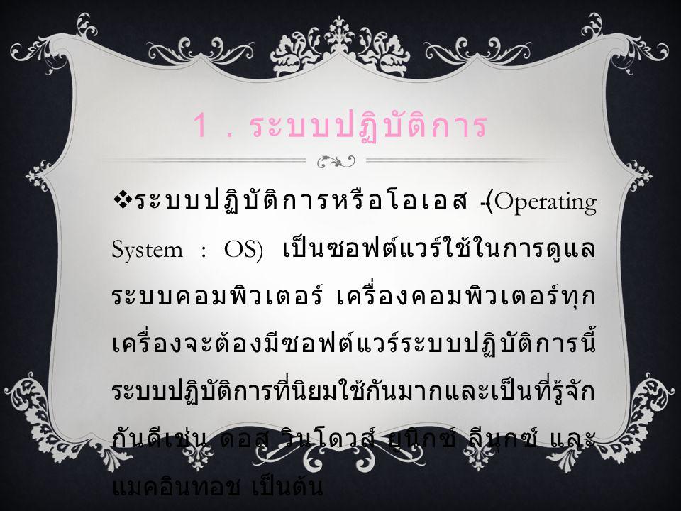 1. ระบบปฏิบัติการ  ระบบปฏิบัติการหรือโอเอส (Operating System : OS) เป็นซอฟต์แวร์ใช้ในการดูแล ระบบคอมพิวเตอร์ เครื่องคอมพิวเตอร์ทุก เครื่องจะต้องมีซอฟ