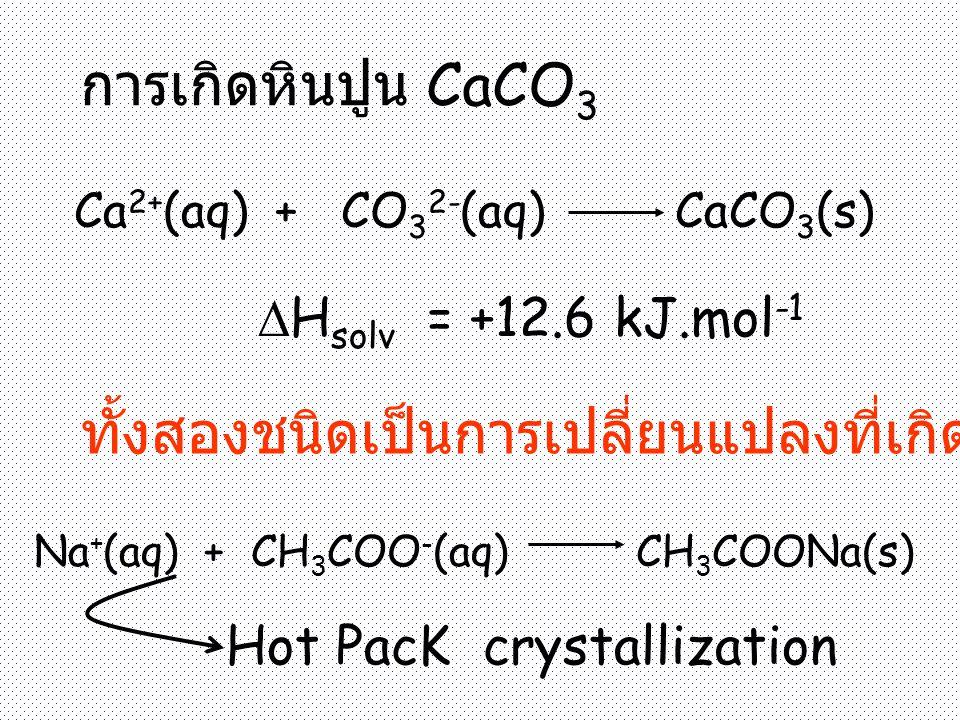 การเกิดหินปูน CaCO 3 Ca 2+ (aq) + CO 3 2- (aq) CaCO 3 (s)  H solv = +12.6 kJ.mol -1 ทั้งสองชนิดเป็นการเปลี่ยนแปลงที่เกิดขึ้นได้เอง Na + (aq) + CH 3 COO - (aq) CH 3 COONa(s) Hot PacK crystallization