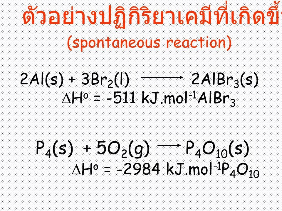 2Al(s) + 3Br 2 (l) 2AlBr 3 (s)  H o = -511 kJ.mol -1 AlBr 3 P 4 (s) + 5O 2 (g) P 4 O 10 (s)  H o = -2984 kJ.mol -1 P 4 O 10 ตัวอย่างปฏิกิริยาเคมีที่เกิดขึ้นเองได้ (spontaneous reaction)