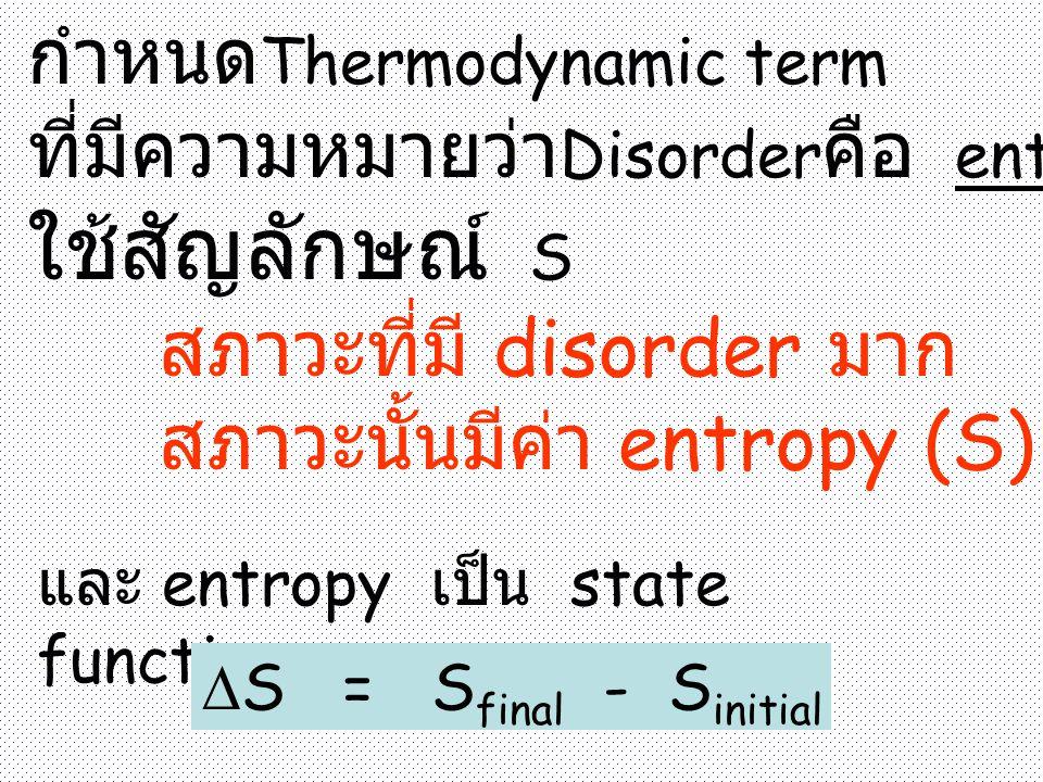 กำหนด Thermodynamic term ที่มีความหมายว่า Disorder คือ entropy ใช้สัญลักษณ์ S สภาวะที่มี disorder มาก สภาวะนั้นมีค่า entropy (S) สูง และ entropy เป็น state function  S = S final - S initial