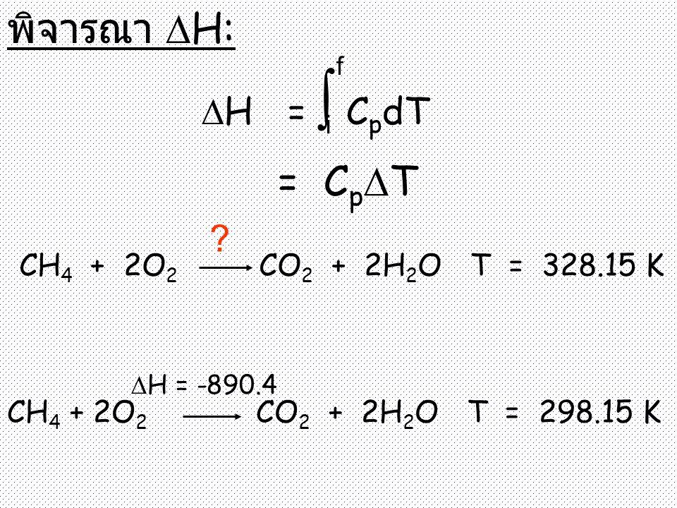 พิจารณา  H:  H = ∫ C p dT i f = C p  T CH 4 + 2O 2 CO 2 + 2H 2 O T = 328.15 K ? CH 4 + 2O 2 CO 2 + 2H 2 O T = 298.15 K  H = -890.4
