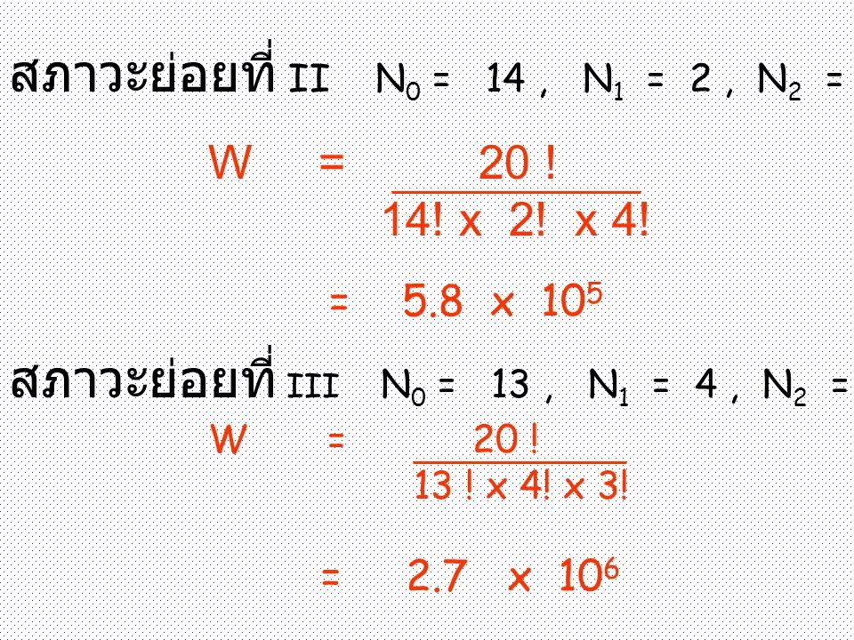 สภาวะย่อยที่ II N 0 = 14, N 1 = 2, N 2 = 4 W = 20 ! 14! x 2! x 4! = 5.8 x 10 5 สภาวะย่อยที่ III N 0 = 13, N 1 = 4, N 2 = 3 W = 20 ! 13 ! x 4! x 3! = 2