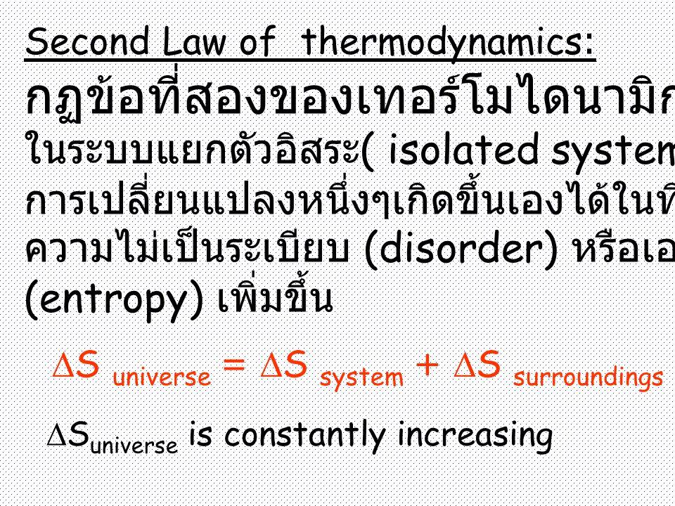 Second Law of thermodynamics: กฏข้อที่สองของเทอร์โมไดนามิก ในระบบแยกตัวอิสระ ( isolated system), การเปลี่ยนแปลงหนึ่งๆเกิดขึ้นเองได้ในทิศทางที่มี ความไม่เป็นระเบียบ (disorder) หรือเอนโทรปี (entropy) เพิ่มขึ้น  S universe =  S system +  S surroundings  S universe is constantly increasing
