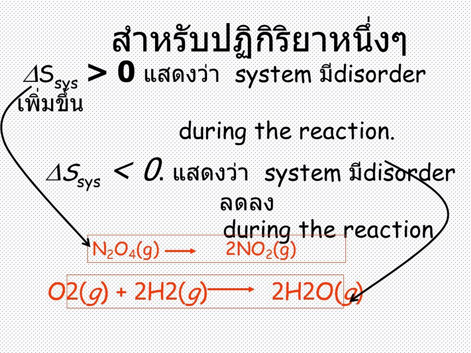  S sys > 0 แสดงว่า system มี disorder เพิ่มขึ้น during the reaction.