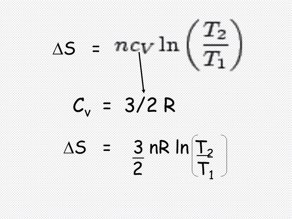  S = C v = 3/2 R  S = 3 nR ln T 2 2 T 1