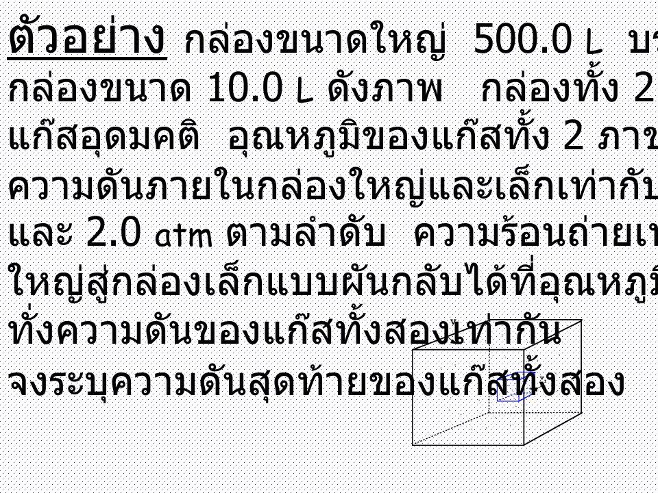 ตัวอย่าง กล่องขนาดใหญ่ 500.0 L บรรจุด้วย กล่องขนาด 10.0 L ดังภาพ กล่องทั้ง 2 บรรจุด้วย แก๊สอุดมคติ อุณหภูมิของแก๊สทั้ง 2 ภาชนะ = 298 K ความดันภายในกล่องใหญ่และเล็กเท่ากับ 1.0 atm และ 2.0 atm ตามลำดับ ความร้อนถ่ายเทจากกล่อง ใหญ่สู่กล่องเล็กแบบผันกลับได้ที่อุณหภูมิคงที่จนกระ ทั่งความดันของแก๊สทั้งสองเท่ากัน จงระบุความดันสุดท้ายของแก๊สทั้งสอง
