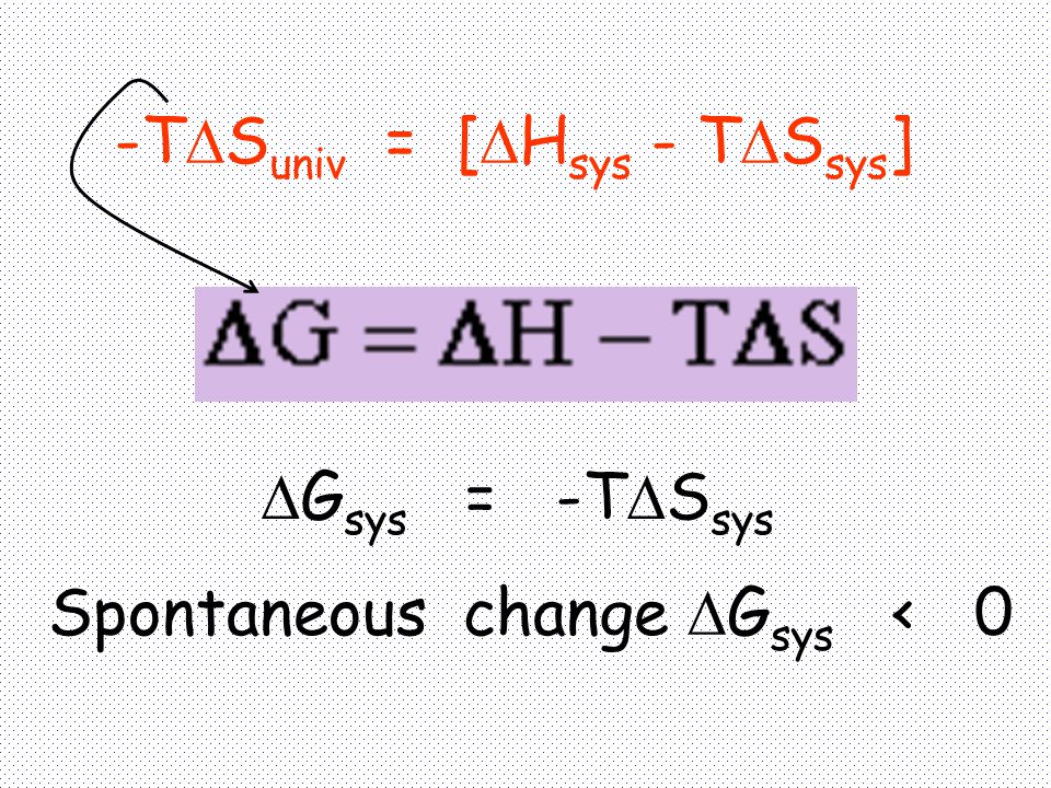 -T  S univ = [  H sys - T  S sys ]  G sys = -T  S sys Spontaneous change  G sys < 0