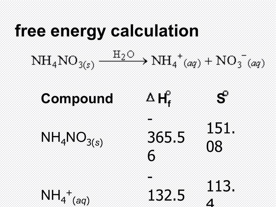 free energy calculation Compound H f S NH 4 NO 3(s) - 365.5 6 151. 08 NH 4 + (aq) - 132.5 1 113. 4 NO 3 - (aq) - 205.0 146. 4