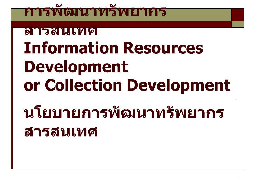 1 การพัฒนาทรัพยากร สารสนเทศ Information Resources Development or Collection Development นโยบายการพัฒนาทรัพยากร สารสนเทศ